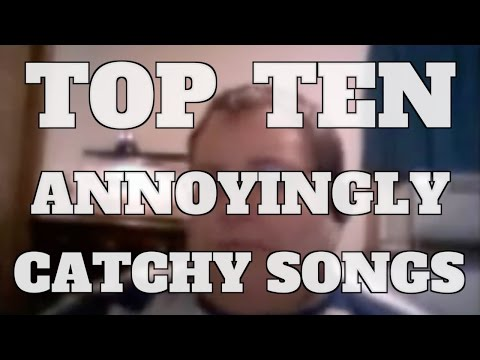 Top 10 Annoyingly Catchy Songs Quickie