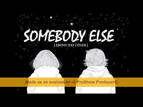 [ Lyrics ] Somebody Else ( Ebony Day Cover )