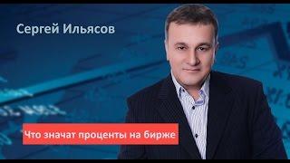 Сергей Ильясов. Что значат проценты на бирже