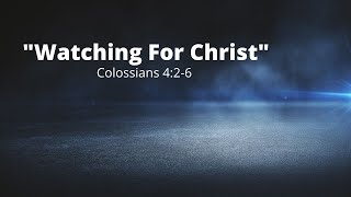 """Watching for Christ"" - Colossians 4:2-6"