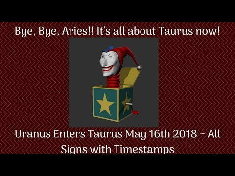 Bye! Bye! Aries   It is all about Taurus now!  Uranus enters Taurus!  Pop goes the weasel!!  All Sig