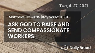 ASK GOD TO RAISE AND SEND COMPASSIONATE WORKERS / UBF Daily Bread, Matthew 9:35~10:15, April 27,2021