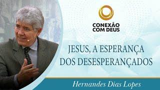 Jesus, a Esperança dos Desesperançados | Pr. Hernandes Dias Lopes