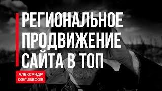 SEO продвижение сайта в регионах. Региональное продвижение сайта в ТОП. Александр Ожгибесов(, 2018-02-14T09:00:02.000Z)