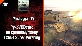Средний танк T26E4 SuperPershing - рукоVODство от Meshuggah TV [World of Tanks]
