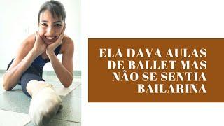Ela dava aulas de Ballet, mas não se sentia Bailarina
