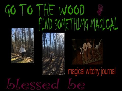GO TO THE WOOD , FIND SOMETHING MAGICAL- MWJ