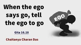 When the ego says go, tell the ego to go   Gita 16.18