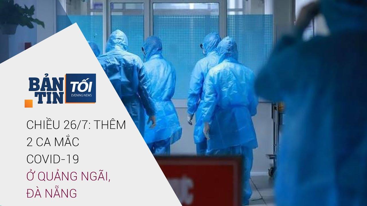 Bản tin tối 26/7/2020: Phát hiện 2 ca nhiễm virus Corona (Covid-19) ở Quảng Ngãi, Đà Nẵng | VTC Now