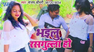 भोजपुरी का सबसे हिट गाना विडियो 2019 - Bhailu Rasgulla Ho #Sanjay Chaudhary - Bhojpuri Song 2019
