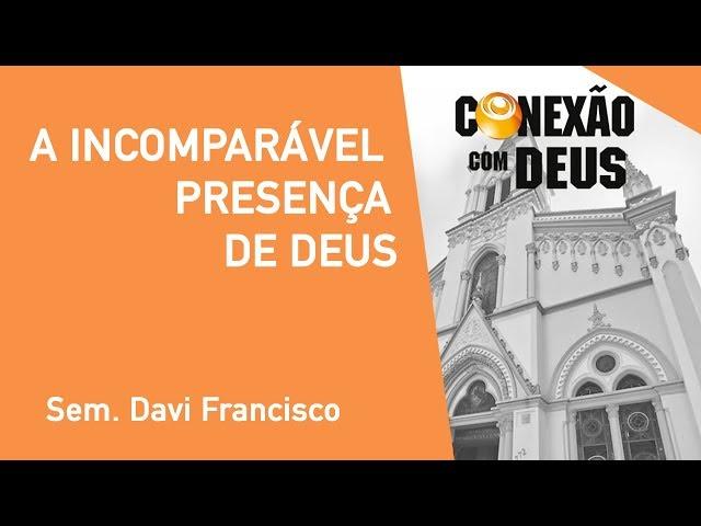 A Incomparável Presença de Deus - Sem. Davi Francisco - Conexão Com Deus - 07/10/2019