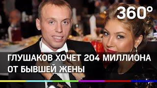 Глушаков хочет 204 миллиона от бывшей жены
