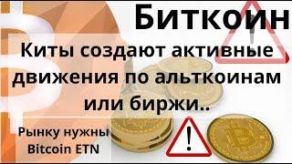 Биткоин. Киты создают активные движения по альткоинам или биржи.. Рынку нужны Bitcoin - ETN