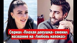 Турецкий сериал «Плохая девушка/ Kotu Kiz» сменил название на «Любовь напоказ/ Afilli Ask»