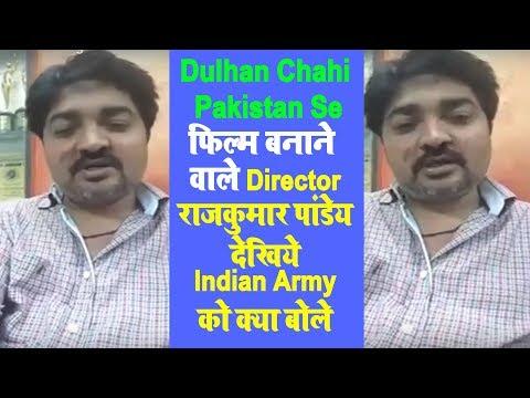 Dulhan Chahi Pakistan Se फिल्म बनाने वाले Director राजकुमार पांडेय देखिये Indian Army को क्या बोले