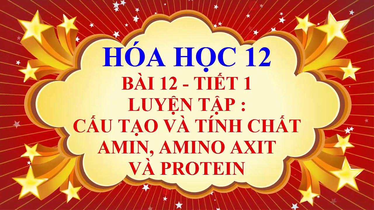 Hoa học lớp 12 – Bài 12 – Luyện tập – Cấu tạo và tính chất của amin, amino axit và protein – Tiết 1
