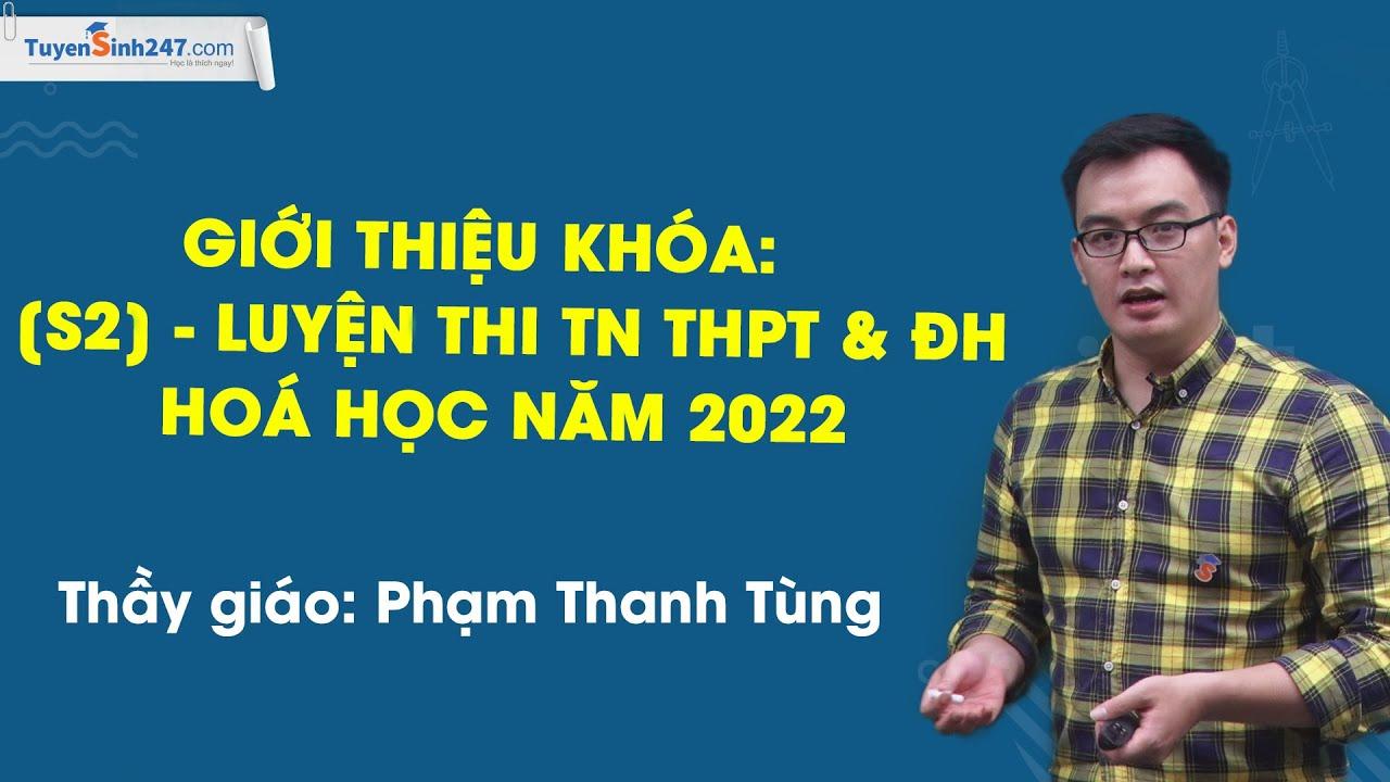 Giới thiệu khóa: [S2] – LUYỆN THI TN THPT & ĐH HOÁ HỌC NĂM 2022 – Thầy Phạm Thanh Tùng