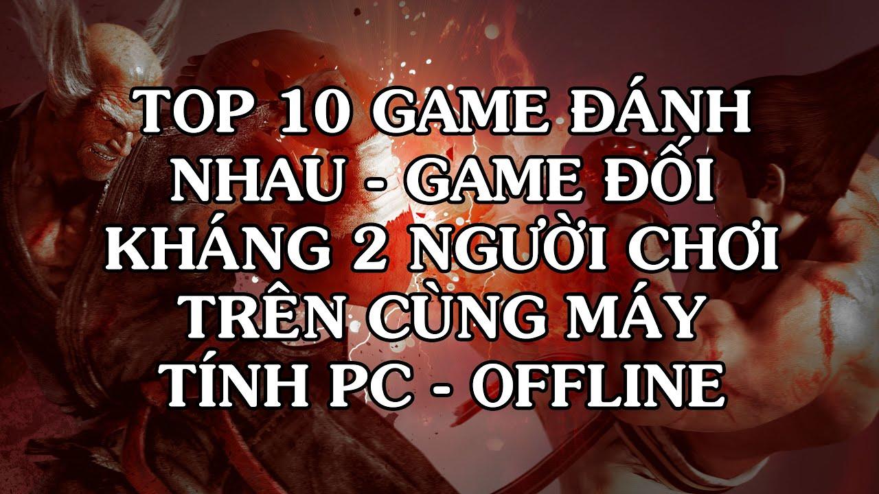10 game đối kháng 2 người chơi, game đánh nhau trên cùng máy tính PC offline