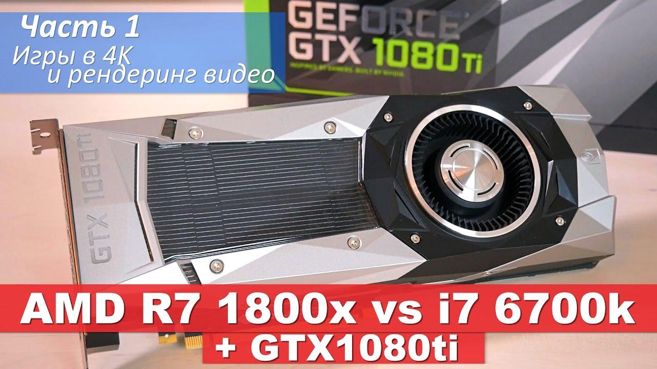 AMD R7 1800x vs i7 6700k + GTX1080ti. Часть1 - Игры в 4K и рендеринг видео
