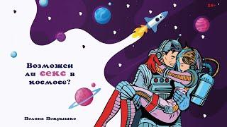 Возможен ли секс в космосе? Что происходит с человеком в невесомости? Полина Покрышко. 18+