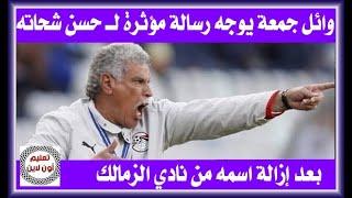رسالة مؤثرة من وائل جمعة لـ حسن شحاته بعد إزالة اسمه من نادي الزمالك
