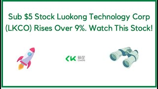 Sub $5 Stock Luokong Technology Corp (LKCO) Rises Over 9%. Watch This Stock!