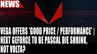 RX Vega Offers 'Good Price / Performance' | Next GeForce To Be Pascal Die Shrink, Not Volta?