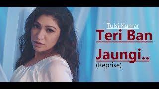 Teri Ban Jaungi Tulsi Kumar Reprise Version
