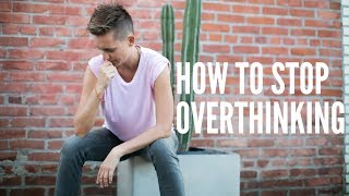 HOW TO STOP OVERTHINKING (and overcome anxiety)