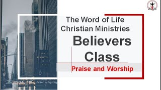 Believers Class - Praise and Worship
