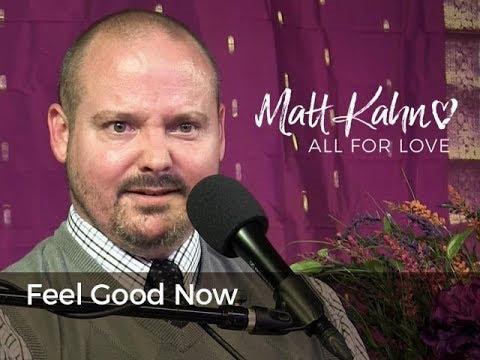 Feel Good Now  - Matt Kahn/TrueDivineNature.com