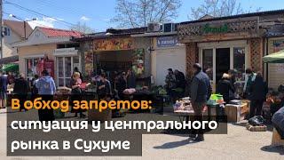 В обход запретов: ситуация у центрального рынка в Сухуме