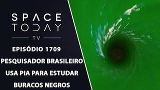 PESQUISADOR BRASILEIRO USA PIA PARA ESTUDAR BURACOS NEGROS   SPACE TODAY TV EP.1709