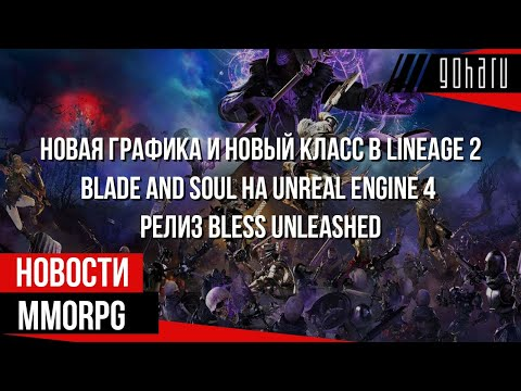 НОВОСТИ MMORPG: новая графика в LINEAGE 2, BLADE AND SOUL на UNREAL ENGINE 4, релиз BLESS UNLEASHED
