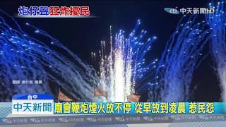 20190908中天新聞 廟會鞭炮煙火放不停 從早放到凌晨 惹民怨