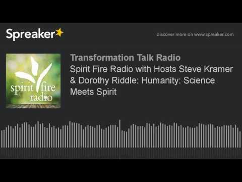 Spirit Fire Radio with Hosts Steve Kramer & Dorothy Riddle: Humanity: Science Meets Spirit