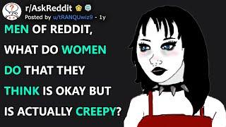 Men of reddit, wнat do women do that they think is okay but is actually creepy? (r/AskReddit)