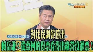 【精彩】對比民調韓勝出 賴岳謙:從蔡柯的得票看得出綠營沒灌票!