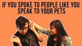 If You Spoke To People Like You Speak To Your Pets