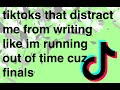 tiktoks that distract me from writing like im running out of time cuz finals