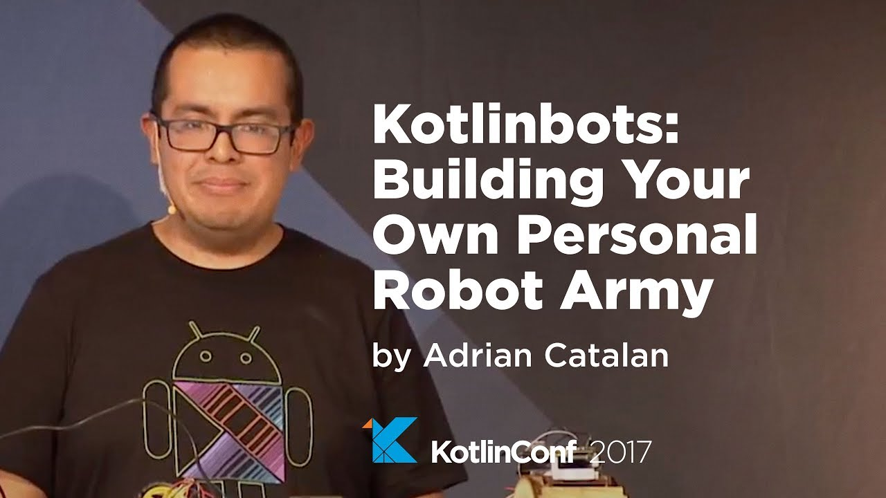 KotlinConf 2017 - Kotlinbots: Building Your Own Personal Robot Army by  Adrian Catalan – Watch Video @ Dev Tube