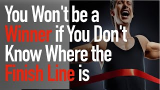 You Won't be a WINNER if you don't know where the Finish Line is