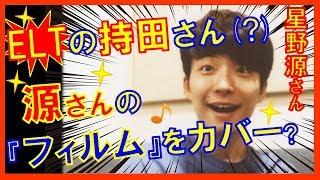 星野源さんがラジオで、源さんの『フィルム』をカバーしたELTの持田香織...