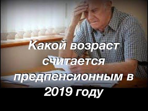 Какой возраст считаетсяпредпенсионным в 2019 году