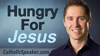Hungry For Jesus? By Catholic Speaker Ken Yasinski