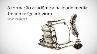 A Formação Acadêmica na Idade Média: Trivium e Quadrivium - Jonas Madureira