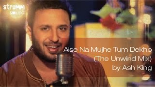 aise na mujhe tum dekho the unwind mix by ash king