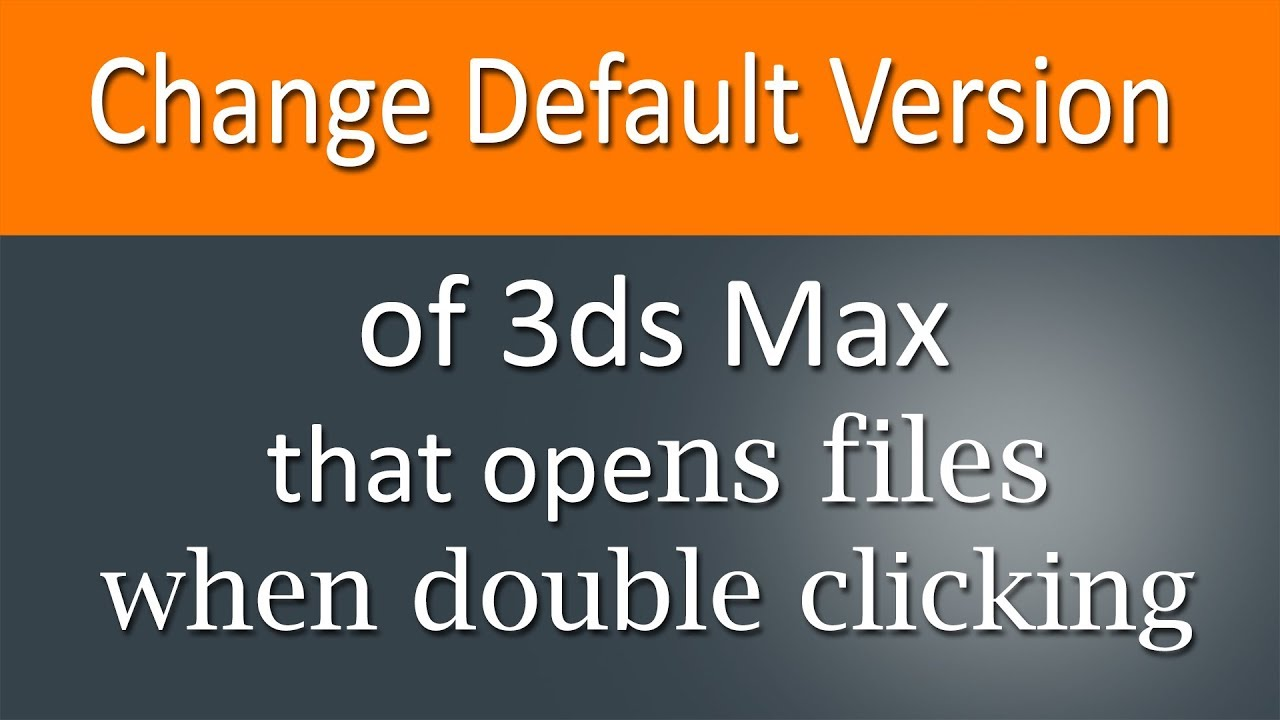 Change default version of 3ds Max that opens files when double clicking