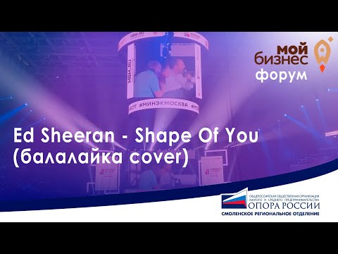 "Форум ""Мой бизнес"". Ed Sheeran - Shape Of You (балалайка Cover)"