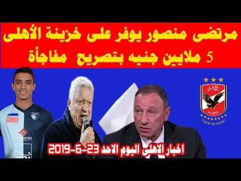 اخبار الاهلى الاحد 23-6-2019 تصريح مفاجأ من مرتضى منصور يوفر على الاهلى 5 مليون جنية